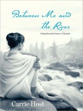 Between Me and the River: Living Beyond Cancer by Carrie Host